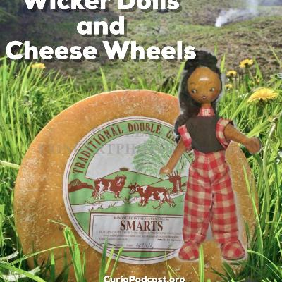 Episode 116: Wicker Dolls and Cheese Wheels