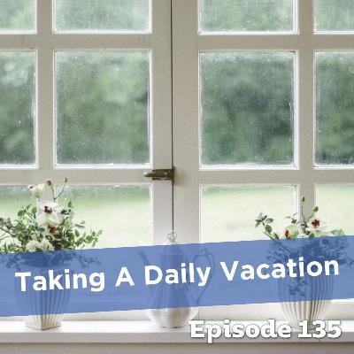 Episode 135: Taking A Daily Vacation