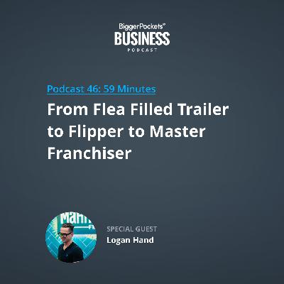 46: From Flea Filled Trailer to Flipper to Master Franchiser with Logan Hand