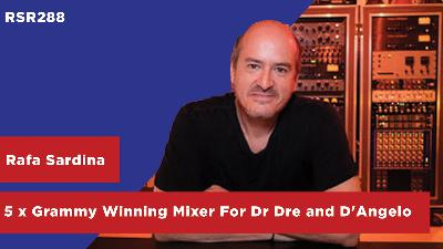 RSR288 - Rafa Sardina - 5 x Grammy Winning Mixer For Alejandro Sanz, Dr Dre, Snoop Dogg, and D'Angelo