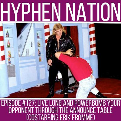 Episode #127: Live Long And Powerbomb Your Opponent Through The Announce Table (Costarring Erik Fromme)