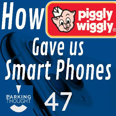 How Piggly Wiggly Gave Us Smart Phones | 47