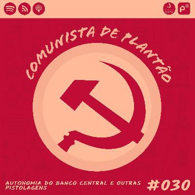 Comunista de Plantão #030: Autonomia do Banco Central e outras pistolagens