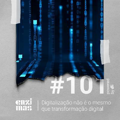 ENZIMAS #101 Digitalização não é o mesmo que transformação digital