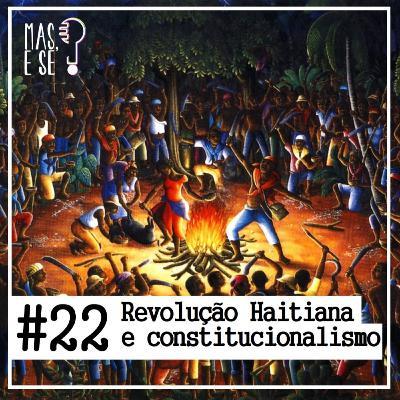 Mas e se? #22 - Revolução Haitiana e constitucionalismo