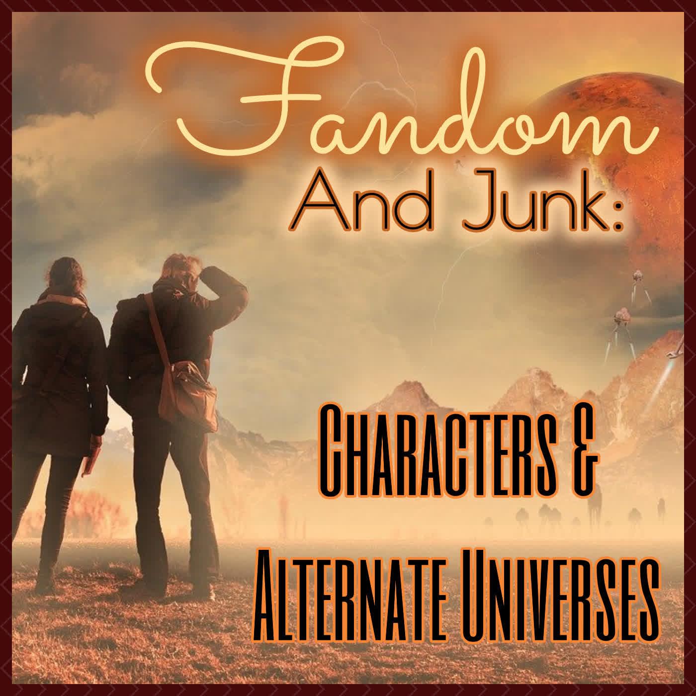 Fandom and Junk: Characterization & Alternate Universes