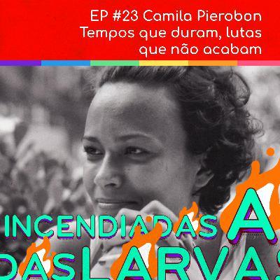 #23 Camila Pierobon - Tempos que duram, lutas que não acabam (Larvas Incendiadas)