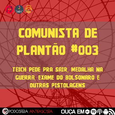 Comunista de Plantão #003: Teich pede pra sair, medalha na guerra, exame do Bolsonaro e outras pistolagens