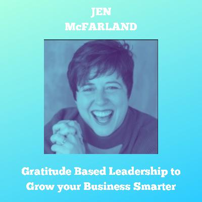 How to Use Gratitude Based Leadership to Grow your Business Smarter (Interview: Jen McFarland)