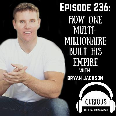 Ep 236-How One Multi-Millionaire Built His Empire with Bryan Jackson