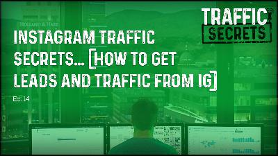 Ep 14 - Instagram Traffic Secrets... (How To Get Leads And Traffic From IG)