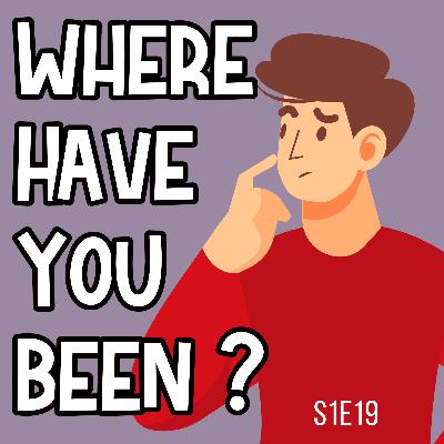 S1E19 Where Have You Been?