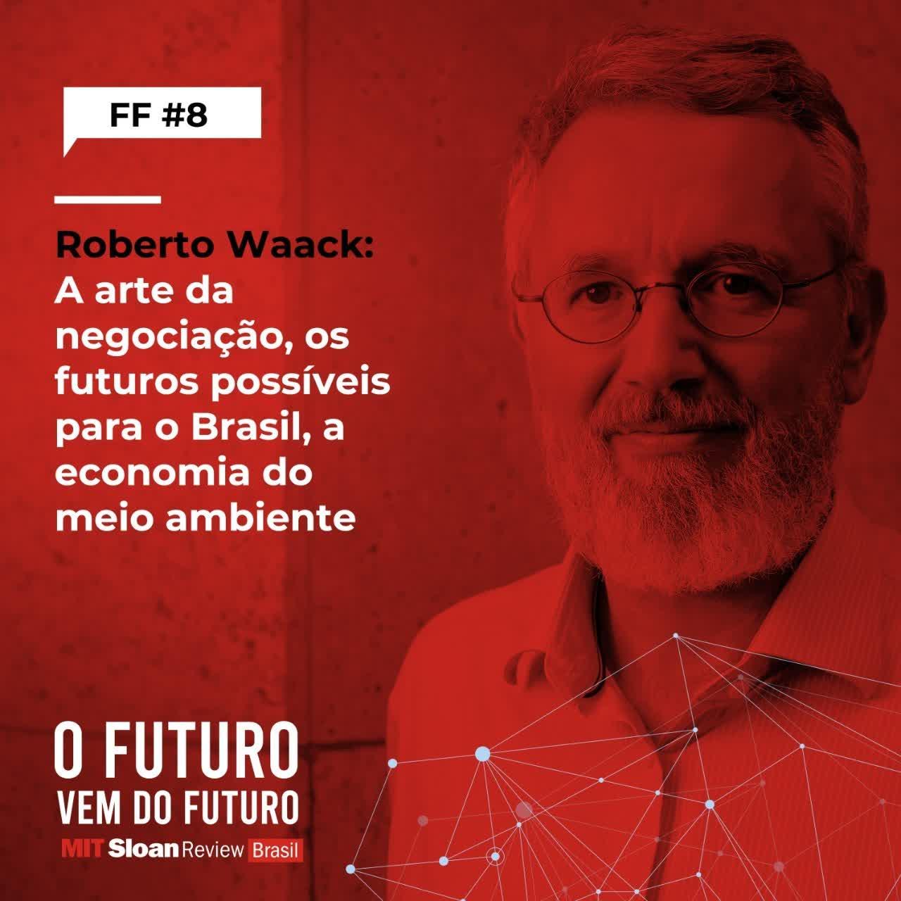 #8 - Roberto Waack: A arte da negociação, os futuros possíveis para o Brasil, a economia do meio ambiente