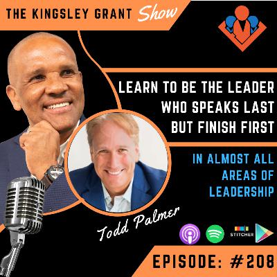 KGS208 | Learn To Be The Leader Who Speaks Last But Finish First In Almost All Areas Of Leadership with Todd Palmer and Kingsley Grant