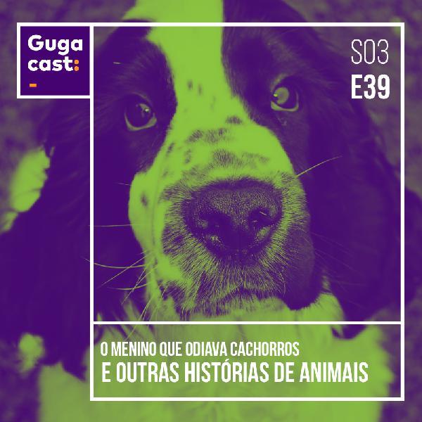 O menino que odiava cachorros e outras HISTÓRIAS DE ANIMAIS - Gugacast - S03E39