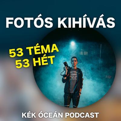 Csináltam egy fotós kihívást! 53 fotós hét témái | Kék Óceán Podcast