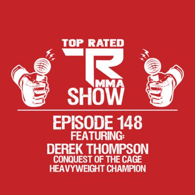 Top Rated MMA Show - Ep. 148 - Derek Thompson - Heavyweight Champ - Conquest Of The Cage