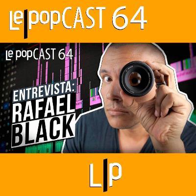 ENTREVISTA: RAFAEL BLACK | LEPOPCAST 64