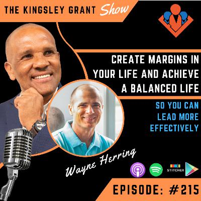 KGS215 | Create Margins In Your Life And Achieve A Balanced Life So You Can Lead More Effectively with Wayne Herring and Kingsley Grant