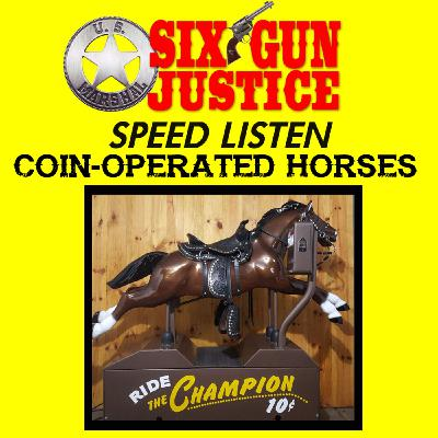 SIX-GUN JUSTICE SPEED LISTEN—QUARTER HORSES: THE HISTORY OF COIN OPERATED HORSE RIDES