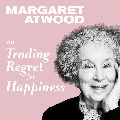 Margaret Atwood on Trading Regret for Happiness