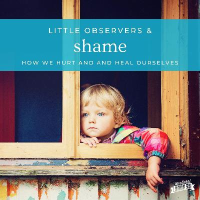Little Observers & Shame. How we Hurt and Heal Ourselves