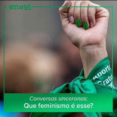 #95 - Conversas sinceronas: Que feminismo é esse?