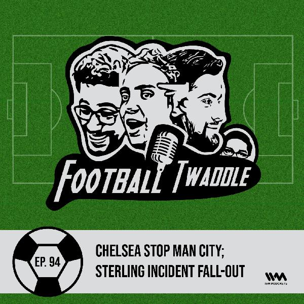 Ep. 94: Chelsea stop Man City; Sterling incident fall-out