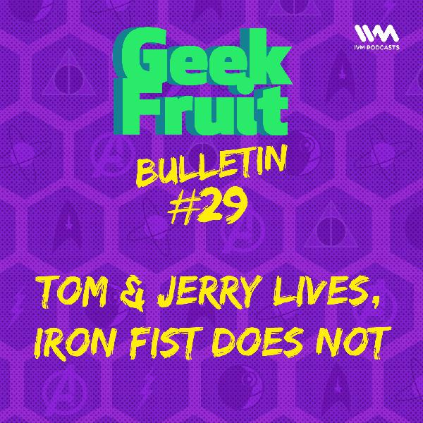 Ep. 175: Bulletin #29: Tom & Jerry Lives, Iron Fist Does Not