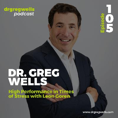 #105. Dr. Greg Wells on High Performance in Times of Stress with Leon Goren