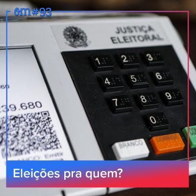 #93 - Eleições praquem?