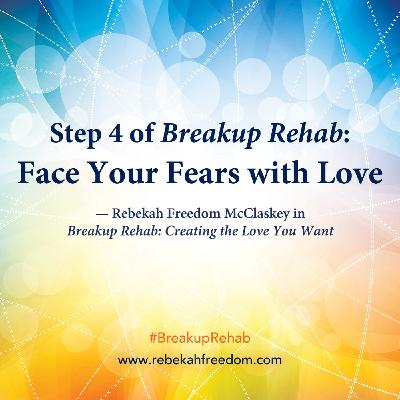 Step 4 Breakup Rehab - Face Your Fears with Love