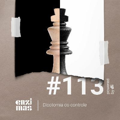 ENZIMAS #113 - Dicotomia do controle