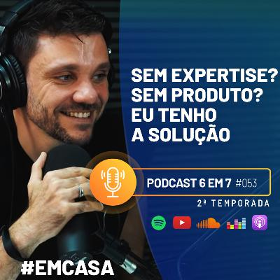 Não tenho produto, não tenho expertise, como faço um 6 em 7? | Podcast 6 em 7 #53