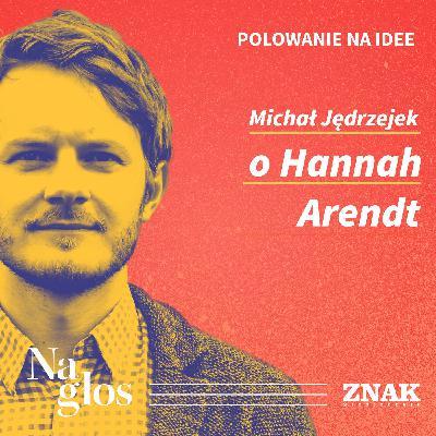 Polowanie na Idee | Michał Jędrzejek o Hannah Arendt