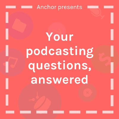 Your Podcasting Questions, Answered