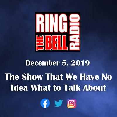 The Show That We Have No Idea What To Talk About - 12/5/19