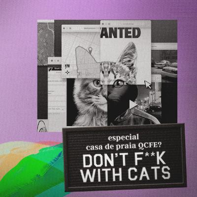 Don't F**k With Cats - Casa de Praia QCFE?