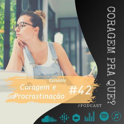 #42 - Coragem e Procrastinação