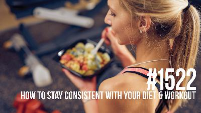 1522: How to Stay Consistent With Your Diet & Workout