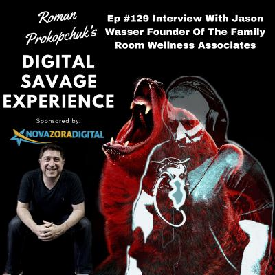 Ep #129 Interview With Jason Wasser Founder Of The Family Room Wellness Associates - Roman Prokopchuk's Digital Savage Experience Podcast
