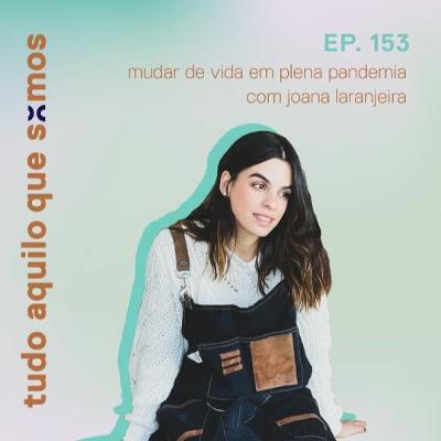 episódio 153 // mudar de vida em plena pandemia com Joana Laranjeira (ó da Joana)