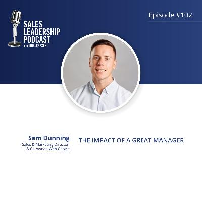 Episode 102: #102: Sam Dunning of Web Choice — The Impact of a Great Manager