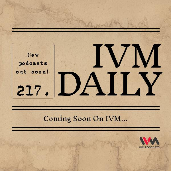 IVM Daily Ep. 217: Coming Soon On IVM...