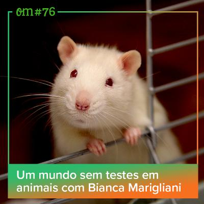 #76 - Um mundo sem testes em animais com Bianca Marigliani