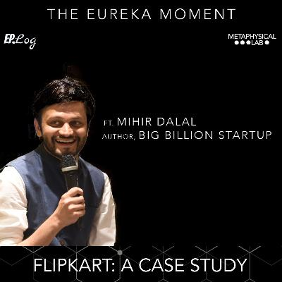 Ep.18 Flipkart: A Case Study ft. Mihir Dalal, Author- Big Billion Startup