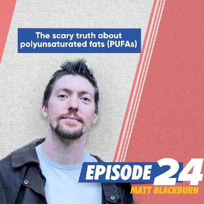 The scary truth about polyunsaturated fats (PUFA's) with Matt Blackburn