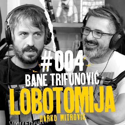 Lobotomija #004 – Bane Trifunović