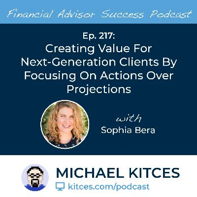 Ep 217: Creating Value For Next-Generation Clients By Focusing On Actions Over Projections with Sophia Bera
