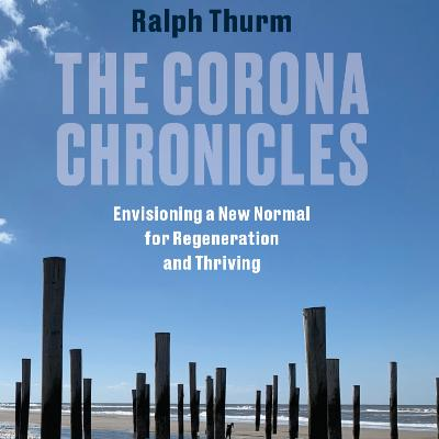 The Corona Chronicles: Envisioning a New Normal for Regeneration and Thriving with Ralph Thurm